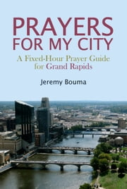 Prayers for My City - A Fixed-Hour Prayer Guide for Grand Rapids ebook by Jeremy Bouma
