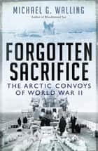 Forgotten Sacrifice - The Arctic Convoys of World War II ebook by Michael G. Walling