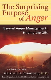 The Surprising Purpose of Anger - Beyond Anger Management: Finding the Gift ebook by Marshall B. Rosenberg, PhD
