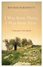 I Was Born There, I Was Born Here ebook by Mourid Barghouti