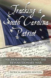 Tracking a South Carolina Patriot: Nicholas Prince and the Revolutionary War ebook by Patricia Marker Hinton