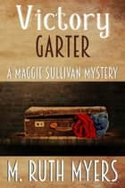 Victory Garter - Maggie Sullivan mysteries, #9 ebook by M. Ruth Myers