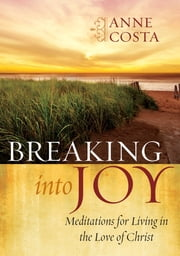 Breaking into Joy - Meditations for Living in the Love of Christ ebook by Anne Costa