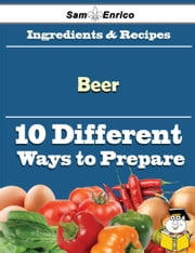 10 Ways to Use Beer (Recipe Book) ebook by Yessenia Barrows,Sam Enrico