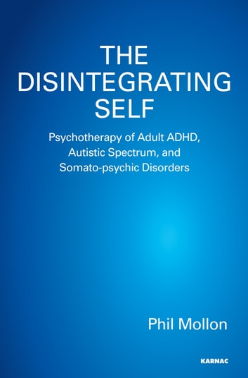 The Disintegrating Self - Psychotherapy of Adult ADHD, Autistic Spectrum, and Somato-psychic Disorders ebook by Phil Mollon