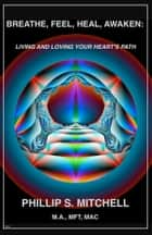 Breathe, Feel, Heal, Awaken: Living and Loving Your Heart's Path ebook by Phillip Mitchell