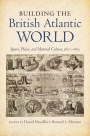 Building the British Atlantic World - Spaces, Places, and Material Culture, 1600-1850 ebook by Daniel Maudlin,Bernard L. Herman
