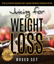 Juicing For Weight Loss: The Ultimate Boxed Set Guide (Speedy Boxed Sets) - Smoothies and Juicing Recipes New for 2015 ebook by Speedy Publishing