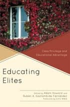Educating Elites - Class Privilege and Educational Advantage ebook by Adam Howard, Rubén A. Gaztambide-Fernández, Beth Cooper Benjamin,...