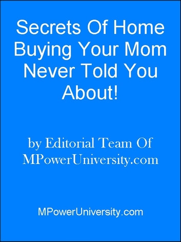 Secrets Of Home Buying Your Mom Never Told You About! ebook by Editorial Team Of MPowerUniversity.com