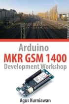 Arduino MKR GSM 1400 Development Workshop ebook by Agus Kurniawan