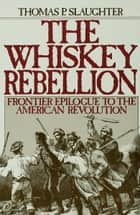 The Whiskey Rebellion ebook by Thomas P. Slaughter