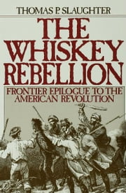 The Whiskey Rebellion - Frontier Epilogue to the American Revolution ebook by Thomas P. Slaughter
