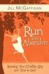 Run with Abandon: Restoring your Childlike Joy and Trust in God ebook by Jill McGaffigan