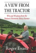 A View from the Tractor - Wit and Wisdom from the Nation's Favourite Dairy Farmer ebook by Roger Evans