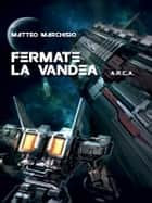 A.R.C.A. vol.4 - Fermate la Vandea eBook by Matteo Marchisio