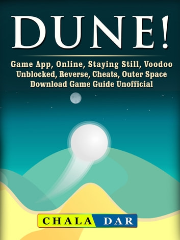 Dune! Game App, Online, Staying Still, Voodoo, Unblocked, Reverse, Cheats, Outer Space, Download, Game Guide Unofficial ebook by Chala Dar