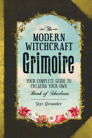 The Modern Witchcraft Grimoire - Your Complete Guide to Creating Your Own Book of Shadows ebook by Skye Alexander