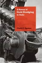 A History of Gold Dredging in Idaho ebook by Clark C. Spence