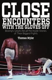 Close Encounters With the Gloves Off - Boxing's Greats Recall the Inside Stories of Their Big Fights ebook by Tom Myler