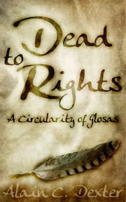 Dead to Rights: A Circularity of Glosas ebook by Alain C. Dexter