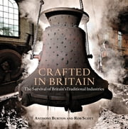 Crafted in Britain - The Survival of Britain's Traditional Industries ebook by Anthony Burton,Mr Rob Scott