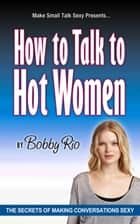 What to Say to Get the Girl: The Secrets of Making Conversation Sexy ebook by Bobby Rio