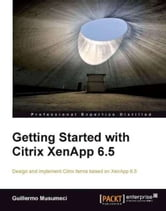 Getting Started with Citrix XenApp 6.5 ebook by Guillermo Musumeci