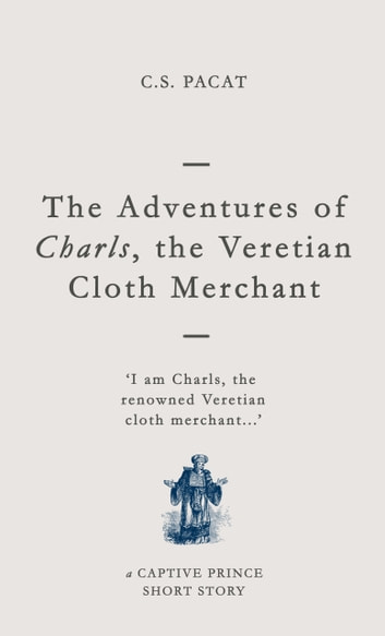 The Adventures of Charls the Veretian Cloth Merchant - A Captive Prince Short Story ebook by C. S. Pacat