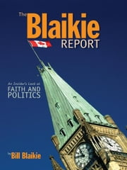 The Blaikie Report: An Insiders Look at Faith and Politics ebook by Bill Blaikie