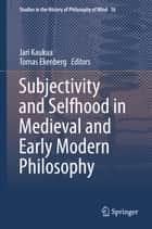 Subjectivity and Selfhood in Medieval and Early Modern Philosophy ebook by Jari Kaukua,Tomas Ekenberg