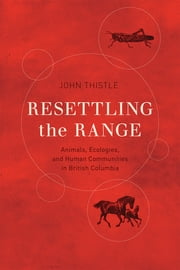 Resettling the Range - Animals, Ecologies, and Human Communities in British Columbia ebook by John Thistle