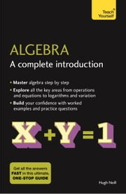 Algebra: A Complete Introduction: Teach Yourself - The Easy Way to Learn Algebra ebook by Hugh Neill