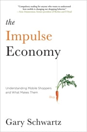 The Impulse Economy - Understanding Mobile Shoppers and What Makes Them Buy ebook by Gary Schwartz