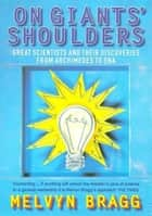On Giants' Shoulders - Great Scientists and Their Discoveries from Archimedes to DNA ebook by Melvyn Bragg