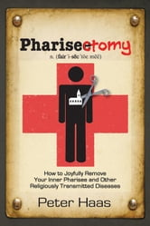 Pharisectomy: How to Joyfully Remove Your Inner Pharisee and Other Religiously Transmitted Diseases ebook by Haa, Peter