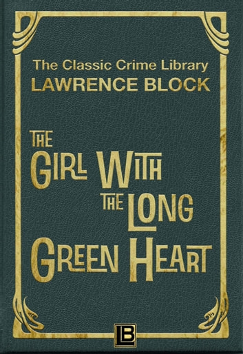 The Girl with the Long Green Heart - The Classic Crime Library, #4 ebook by Lawrence Block