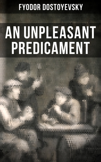 AN UNPLEASANT PREDICAMENT - A Satire (From one of the greatest Russian writers, author of Crime and Punishment, The Brothers Karamazov, The Idiot, The House of the Dead, Demons, The Gambler and White Nights) ebook by Fyodor Dostoyevsky