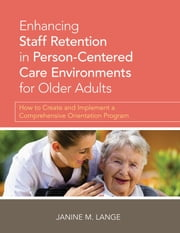 Enhancing Staff Retention in Person-Centered Care Environments for Older Adults - How to Create and Implement a Comprehensive Orientation Program ebook by Janine M. Lange,Vickie G. Rodgers