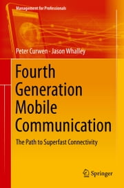 Fourth Generation Mobile Communication - The Path to Superfast Connectivity ebook by Peter Curwen,Jason Whalley