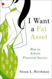 I Want a Fat Asset: How to Achieve Financial Success ebook by Susan L. Hirshman