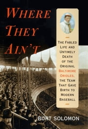 Where They Ain't - The Fabled Life and Ultimely Death of the Original Baltimore Orioles, the Team that Gave Birth to Modern Baseball ebook by Burt Solomon