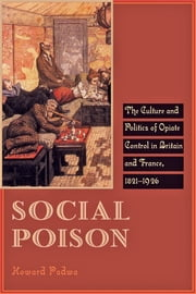 Social Poison - The Culture and Politics of Opiate Control in Britain and France, 1821–1926 ebook by Howard Padwa