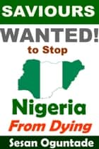 Saviours Wanted! To Stop Nigeria from Dying ebook by Sesan Oguntade