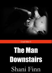 Cruel Men 5: The Man Downstairs - Hardcore Dark Dubious Consent Erotic Story ebook by Shani Finn