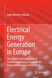 Electrical Energy Generation in Europe - The Current and Future Role of Conventional Energy Sources in the Regional Generation of Electricity ebook by Jorge Morales Pedraza