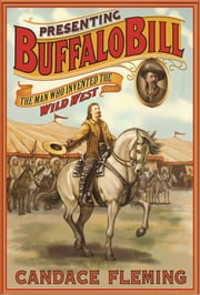 Presenting Buffalo Bill - The Man Who Invented the Wild West ebook by Candace Fleming