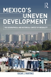 Mexico's Uneven Development - The Geographical and Historical Context of Inequality ebook by Oscar J. Martinez