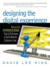 Designing the Digital Experience - How to Use Experience Design Tools & Techniques to Build Web Sites Customers Love ebook by David Lee King