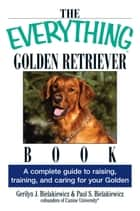 The Everything Golden Retriever Book - A Complete Guide to Raising, Training, and Caring for Your Golden ebook by Gerilyn J Bielakiewicz, Paul S. Bielakiewicz